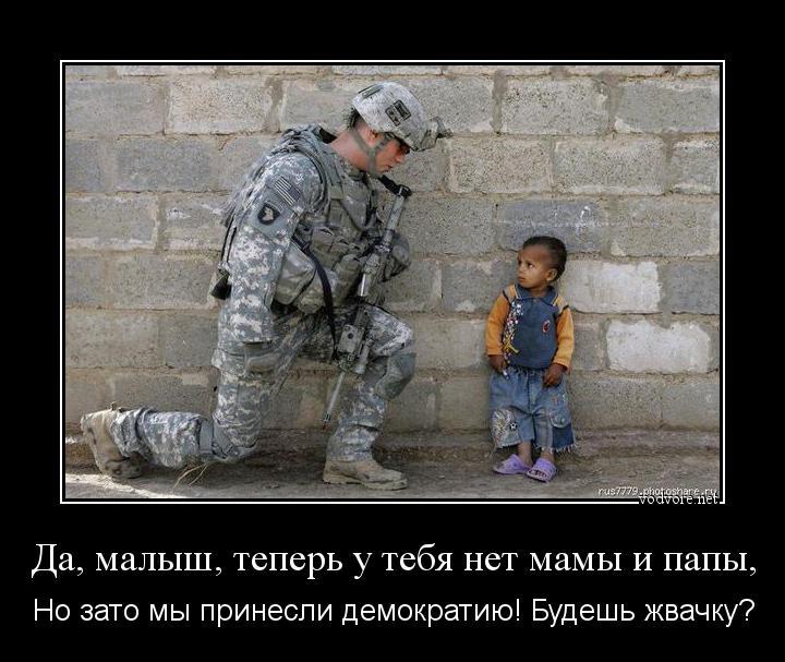 Да, малыш, теперь у тебя нет мамы и папы, Но зато мы принесли демократию!  Будешь жвачку?